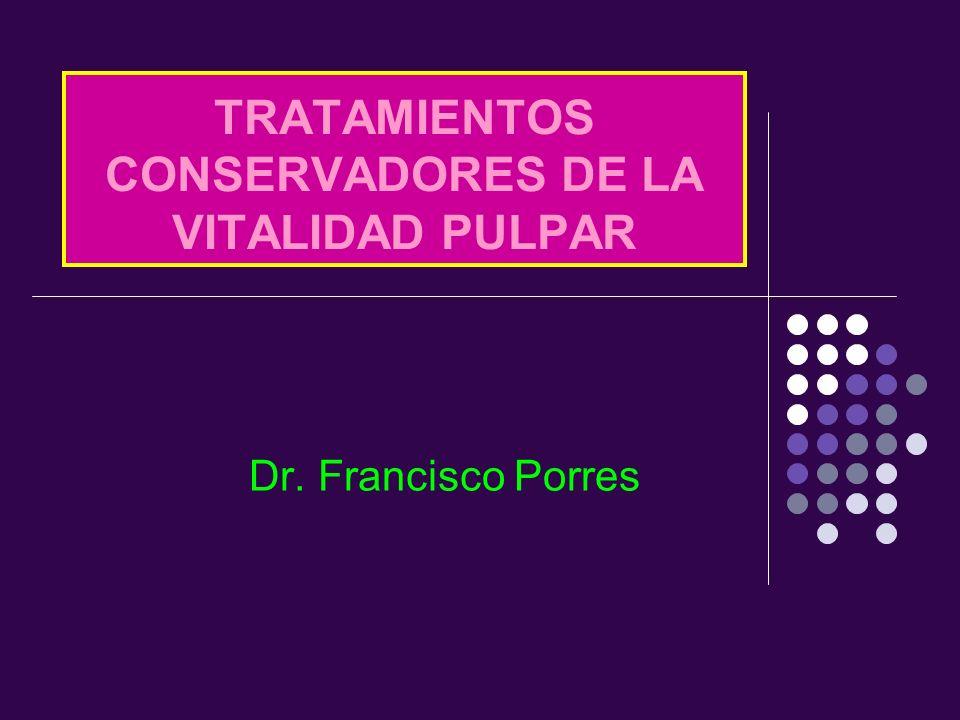 TRATAMIENTOS CONSERVADORES DE LA VITALIDAD PULPAR Dr. Francisco Porres
