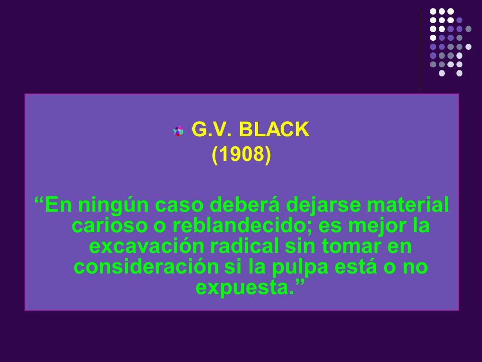 G.V. BLACK (1908) En ningún caso deberá dejarse material carioso o reblandecido; es mejor la excavación radical sin tomar en consideración si la pulpa