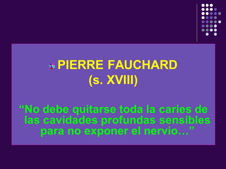 PIERRE FAUCHARD (s. XVIII) No debe quitarse toda la caries de las cavidades profundas sensibles para no exponer el nervio…