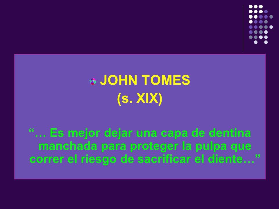 JOHN TOMES (s. XIX) … Es mejor dejar una capa de dentina manchada para proteger la pulpa que correr el riesgo de sacrificar el diente…