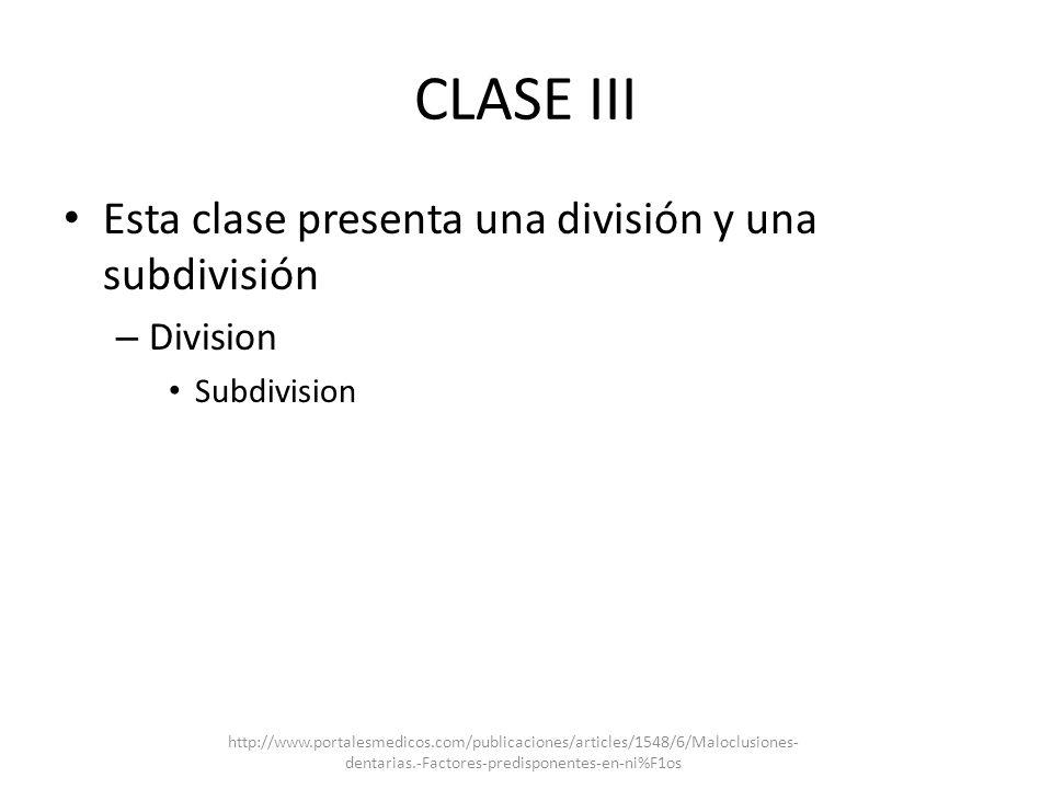CLASE III Esta clase presenta una división y una subdivisión – Division Subdivision http://www.portalesmedicos.com/publicaciones/articles/1548/6/Maloc