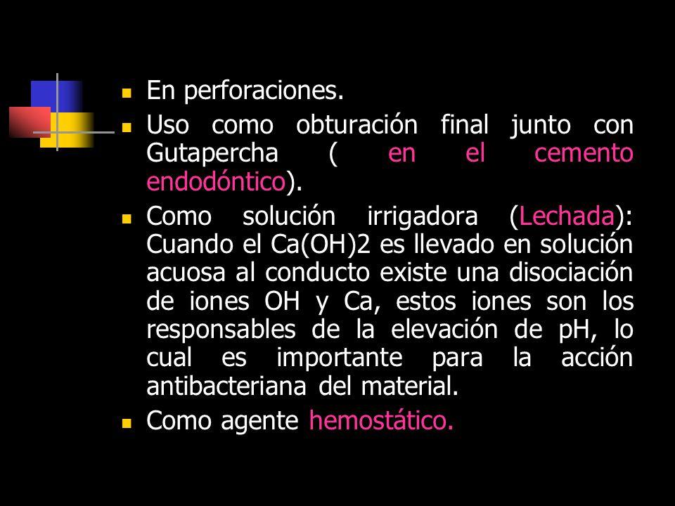 En perforaciones. Uso como obturación final junto con Gutapercha ( en el cemento endodóntico). Como solución irrigadora (Lechada): Cuando el Ca(OH)2 e