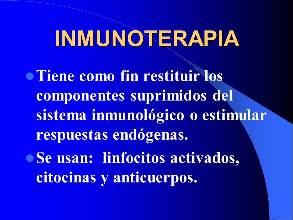 INMUNOTERAPIA Tiene como fin restituir los componentes suprimidos del sistema inmunológico o estimular respuestas endógenas. Se usan: linfocitos activ