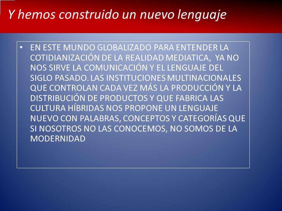Y hemos construido un nuevo lenguaje EN ESTE MUNDO GLOBALIZADO PARA ENTENDER LA COTIDIANIZACIÓN DE LA REALIDAD MEDIATICA, YA NO NOS SIRVE LA COMUNICAC