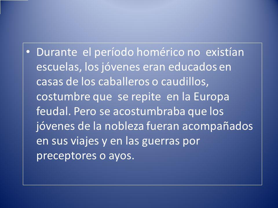 Durante el período homérico no existían escuelas, los jóvenes eran educados en casas de los caballeros o caudillos, costumbre que se repite en la Euro
