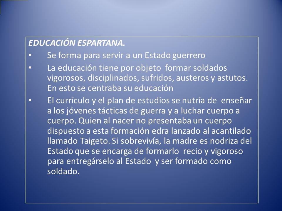 EDUCACIÓN ESPARTANA. Se forma para servir a un Estado guerrero La educación tiene por objeto formar soldados vigorosos, disciplinados, sufridos, auste