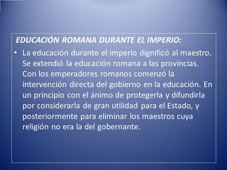 EDUCACIÓN ROMANA DURANTE EL IMPERIO: La educación durante el imperio dignificó al maestro. Se extendió la educación romana a las provincias. Con los e