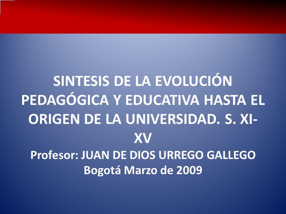 SINTESIS DE LA EVOLUCIÓN PEDAGÓGICA Y EDUCATIVA HASTA EL ORIGEN DE LA UNIVERSIDAD. S. XI- XV Profesor: JUAN DE DIOS URREGO GALLEGO Bogotá Marzo de 200