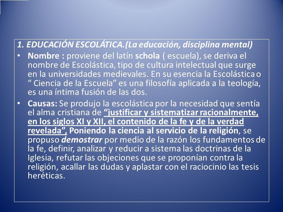1. EDUCACIÓN ESCOLÁTICA.(La educación, disciplina mental) Nombre : proviene del latín schola ( escuela), se deriva el nombre de Escolástica, tipo de c