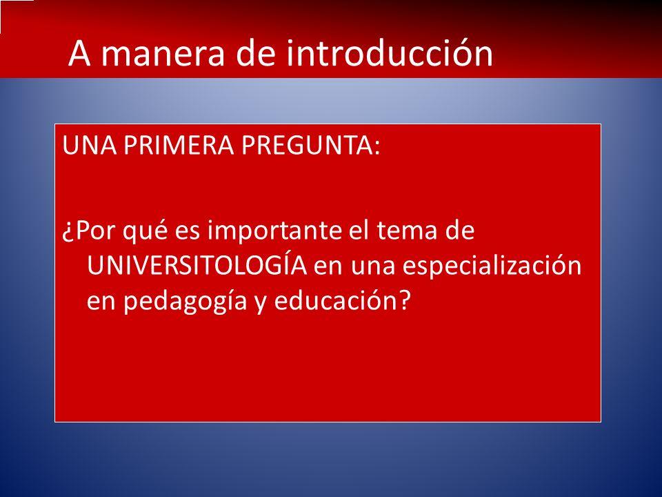 A manera de introducción UNA PRIMERA PREGUNTA: ¿Por qué es importante el tema de UNIVERSITOLOGÍA en una especialización en pedagogía y educación?