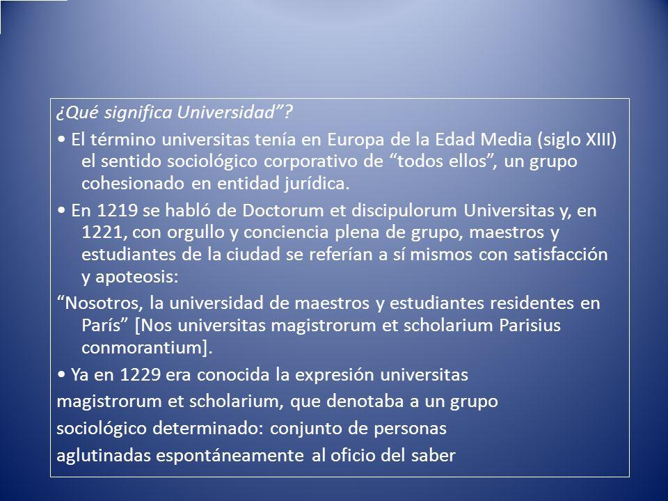 ¿Qué significa Universidad? El término universitas tenía en Europa de la Edad Media (siglo XIII) el sentido sociológico corporativo de todos ellos, un