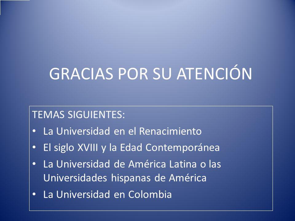 GRACIAS POR SU ATENCIÓN TEMAS SIGUIENTES: La Universidad en el Renacimiento El siglo XVIII y la Edad Contemporánea La Universidad de América Latina o