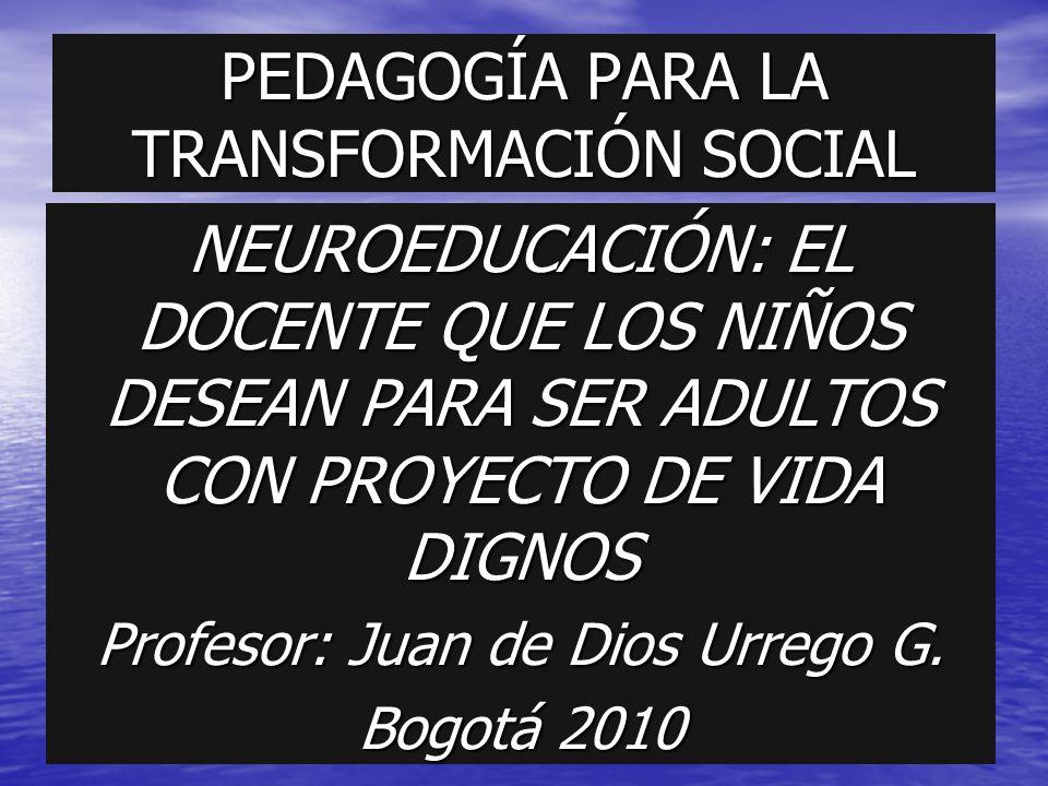 PEDAGOGÍA PARA LA TRANSFORMACIÓN SOCIAL NEUROEDUCACIÓN: EL DOCENTE QUE LOS NIÑOS DESEAN PARA SER ADULTOS CON PROYECTO DE VIDA DIGNOS Profesor: Juan de