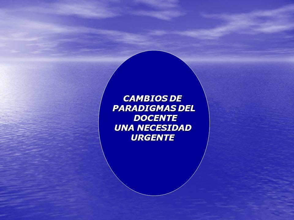 CAMBIOS DE PARADIGMAS DEL DOCENTE DOCENTE UNA NECESIDAD URGENTE
