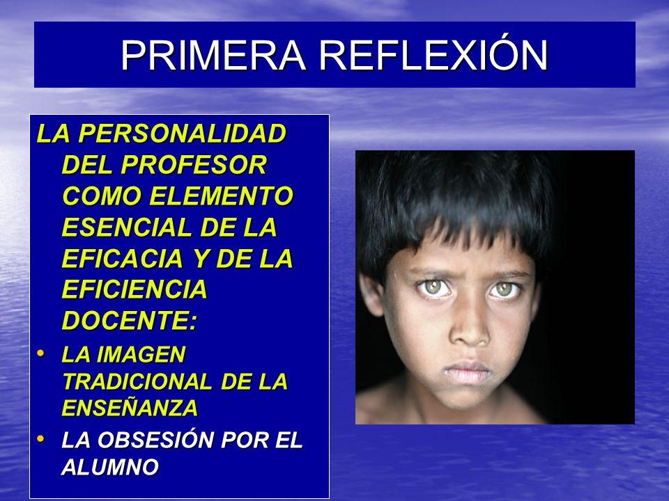 PRIMERA REFLEXIÓN LA PERSONALIDAD DEL PROFESOR COMO ELEMENTO ESENCIAL DE LA EFICACIA Y DE LA EFICIENCIA DOCENTE: LA IMAGEN TRADICIONAL DE LA ENSEÑANZA