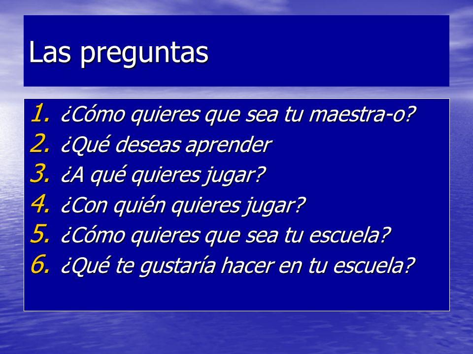 Las preguntas 1. ¿Cómo quieres que sea tu maestra-o? 2. ¿Qué deseas aprender 3. ¿A qué quieres jugar? 4. ¿Con quién quieres jugar? 5. ¿Cómo quieres qu