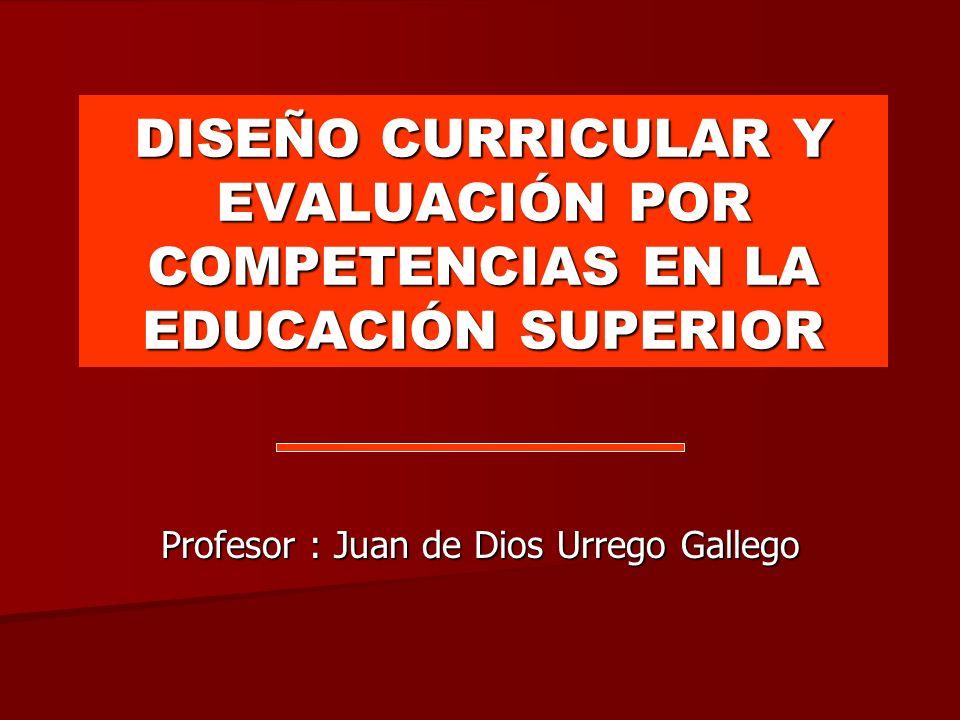 DISEÑO CURRICULAR Y EVALUACIÓN POR COMPETENCIAS EN LA EDUCACIÓN SUPERIOR Profesor : Juan de Dios Urrego Gallego