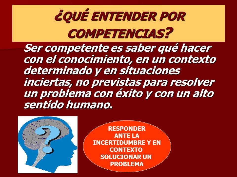 ¿ QUÉ ENTENDER POR COMPETENCIAS ? Ser competente es saber qué hacer con el conocimiento, en un contexto determinado y en situaciones inciertas, no pre