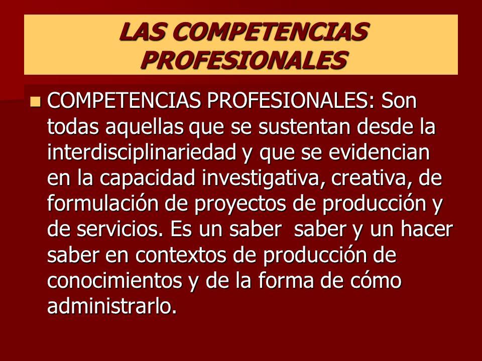 LAS COMPETENCIAS PROFESIONALES COMPETENCIAS PROFESIONALES: Son todas aquellas que se sustentan desde la interdisciplinariedad y que se evidencian en l