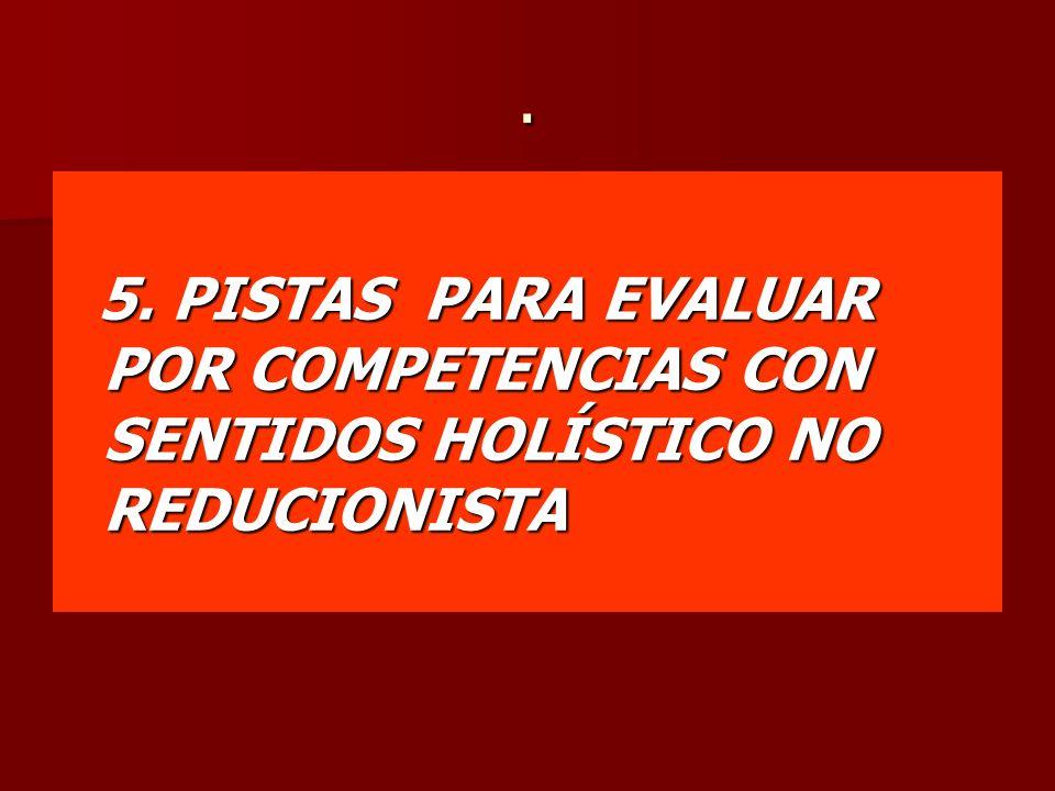 . 5. PISTAS PARA EVALUAR POR COMPETENCIAS CON SENTIDOS HOLÍSTICO NO REDUCIONISTA 5. PISTAS PARA EVALUAR POR COMPETENCIAS CON SENTIDOS HOLÍSTICO NO RED