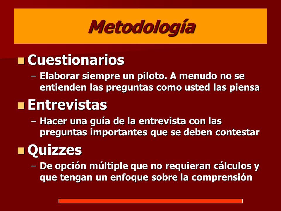 Metodología Cuestionarios Cuestionarios –Elaborar siempre un piloto. A menudo no se entienden las preguntas como usted las piensa Entrevistas Entrevis