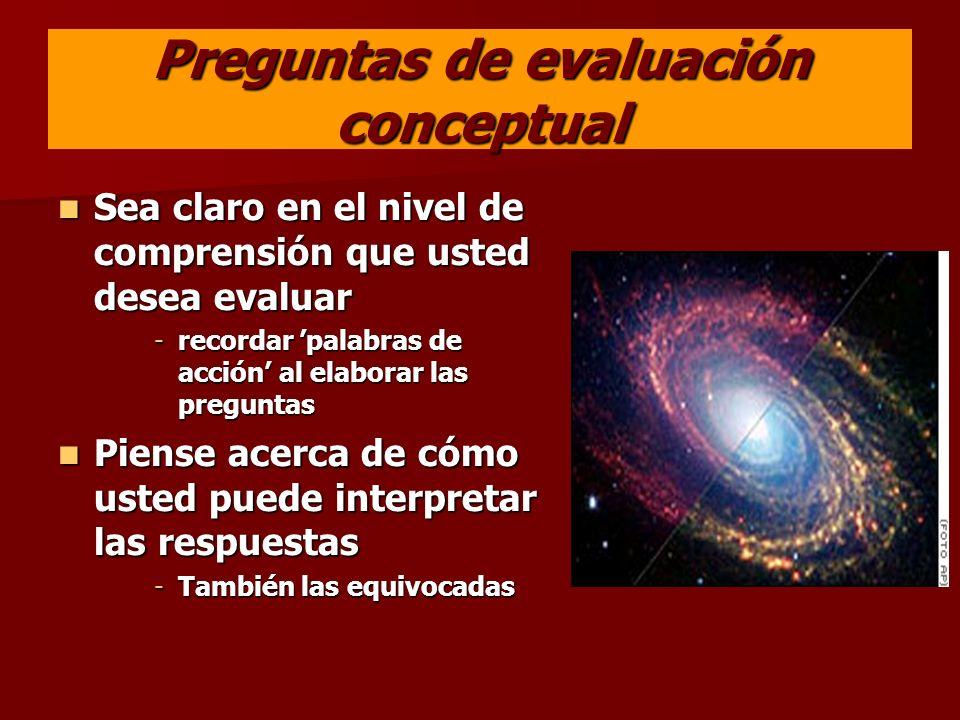 Preguntas de evaluación conceptual Sea claro en el nivel de comprensión que usted desea evaluar Sea claro en el nivel de comprensión que usted desea e