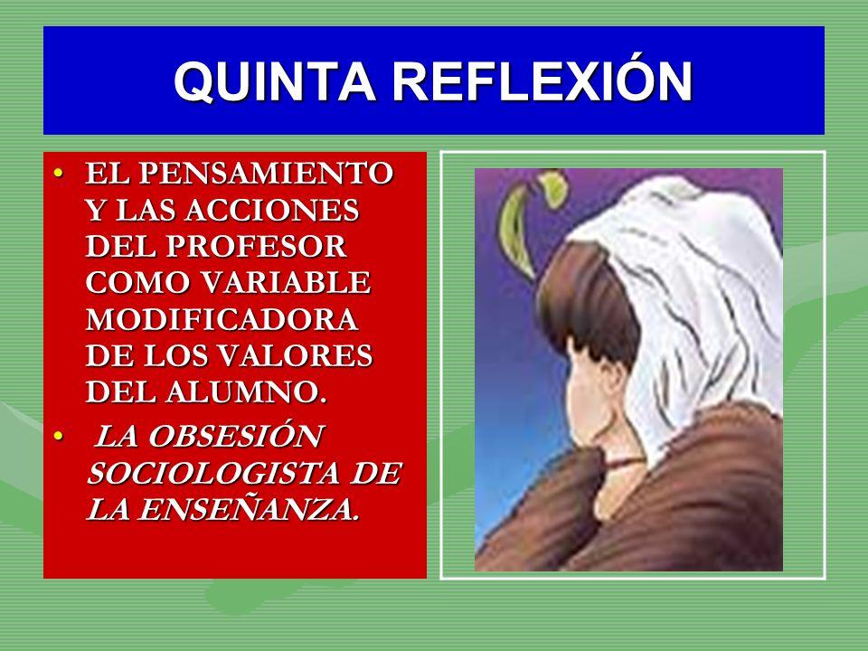 QUINTA REFLEXIÓN EL PENSAMIENTO Y LAS ACCIONES DEL PROFESOR COMO VARIABLE MODIFICADORA DE LOS VALORES DEL ALUMNO.EL PENSAMIENTO Y LAS ACCIONES DEL PRO