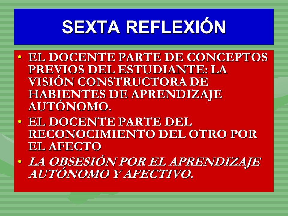 SEXTA REFLEXIÓN EL DOCENTE PARTE DE CONCEPTOS PREVIOS DEL ESTUDIANTE: LA VISIÓN CONSTRUCTORA DE HABIENTES DE APRENDIZAJE AUTÓNOMO.EL DOCENTE PARTE DE