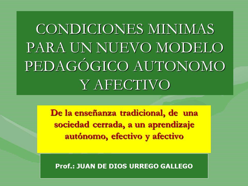 CONDICIONES MINIMAS PARA UN NUEVO MODELO PEDAGÓGICO AUTONOMO Y AFECTIVO De la enseñanza tradicional, de una sociedad cerrada, a un aprendizaje autónom