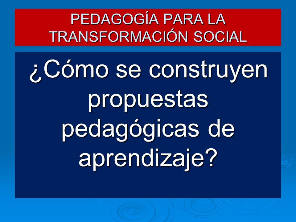 PEDAGOGÍA PARA LA TRANSFORMACIÓN SOCIAL ¿Cómo se construyen propuestas pedagógicas de aprendizaje?