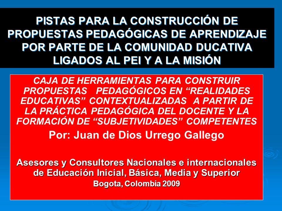 PISTAS PARA LA CONSTRUCCIÓN DE PROPUESTAS PEDAGÓGICAS DE APRENDIZAJE POR PARTE DE LA COMUNIDAD DUCATIVA LIGADOS AL PEI Y A LA MISIÓN CAJA DE HERRAMIENTAS PARA CONSTRUIR PROPUESTAS PEDAGÓGICOS EN REALIDADES EDUCATIVAS CONTEXTUALIZADAS A PARTIR DE LA PRÁCTICA PEDAGÓGICA DEL DOCENTE Y LA FORMACIÓN DE SUBJETIVIDADES COMPETENTES Por: Juan de Dios Urrego Gallego Asesores y Consultores Nacionales e internacionales de Educación Inicial, Básica, Media y Superior Bogota, Colombia 2009