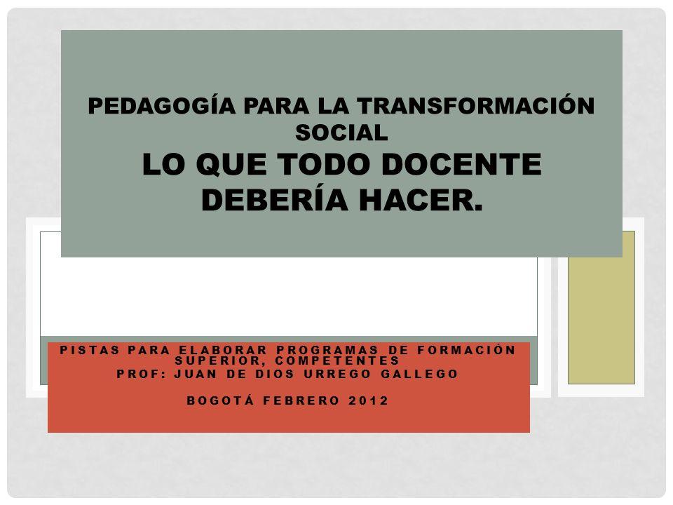 PISTAS PARA ELABORAR PROGRAMAS DE FORMACIÓN SUPERIOR, COMPETENTES PROF: JUAN DE DIOS URREGO GALLEGO BOGOTÁ FEBRERO 2012 PEDAGOGÍA PARA LA TRANSFORMACIÓN SOCIAL LO QUE TODO DOCENTE DEBERÍA HACER.