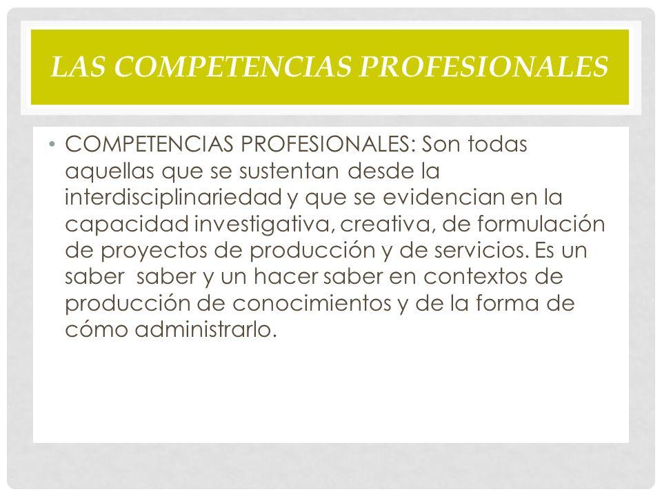 LAS COMPETENCIAS PROFESIONALES COMPETENCIAS PROFESIONALES: Son todas aquellas que se sustentan desde la interdisciplinariedad y que se evidencian en la capacidad investigativa, creativa, de formulación de proyectos de producción y de servicios.