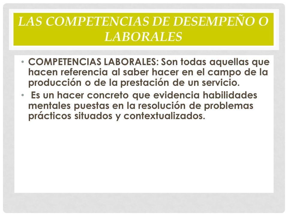 LAS COMPETENCIAS DE DESEMPEÑO O LABORALES COMPETENCIAS LABORALES: Son todas aquellas que hacen referencia al saber hacer en el campo de la producción o de la prestación de un servicio.