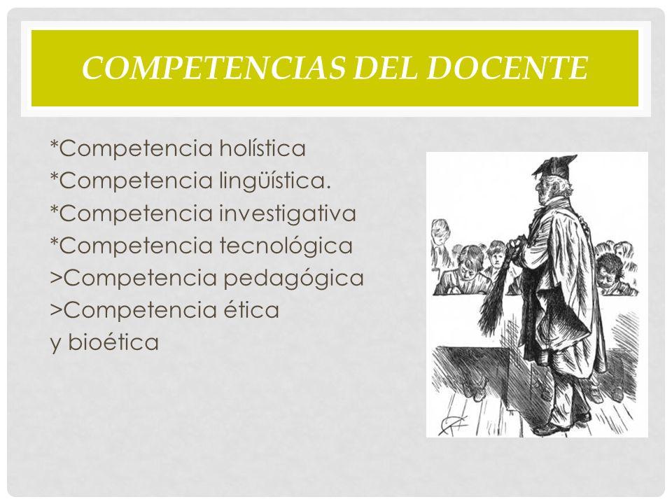 COMPETENCIAS DEL DOCENTE *Competencia holística *Competencia lingüística.