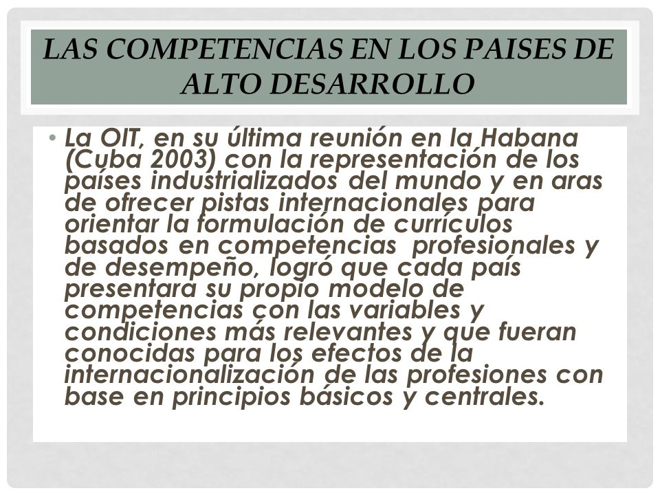 LAS COMPETENCIAS EN LOS PAISES DE ALTO DESARROLLO La OIT, en su última reunión en la Habana (Cuba 2003) con la representación de los países industrializados del mundo y en aras de ofrecer pistas internacionales para orientar la formulación de currículos basados en competencias profesionales y de desempeño, logró que cada país presentara su propio modelo de competencias con las variables y condiciones más relevantes y que fueran conocidas para los efectos de la internacionalización de las profesiones con base en principios básicos y centrales.