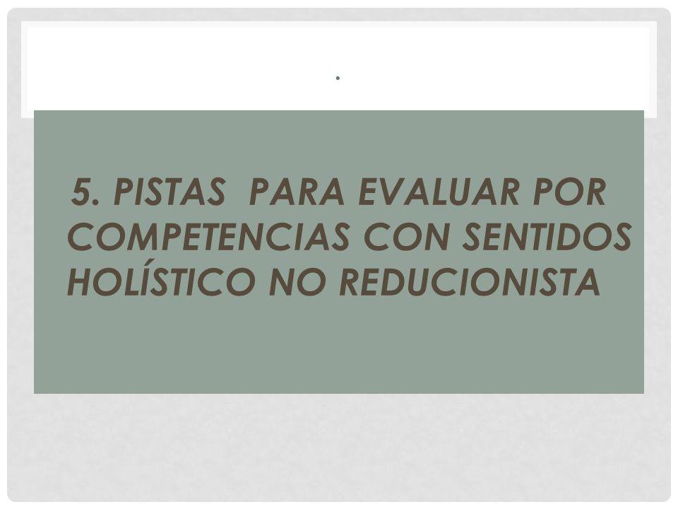 . 5. PISTAS PARA EVALUAR POR COMPETENCIAS CON SENTIDOS HOLÍSTICO NO REDUCIONISTA