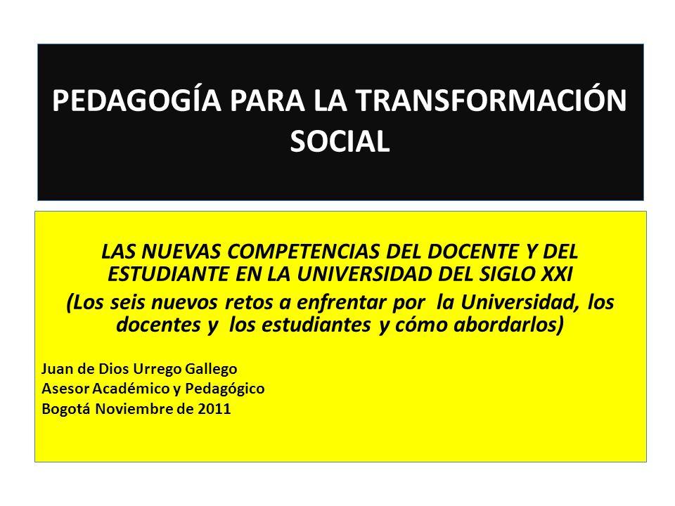 PEDAGOGÍA PARA LA TRANSFORMACIÓN SOCIAL LAS NUEVAS COMPETENCIAS DEL DOCENTE Y DEL ESTUDIANTE EN LA UNIVERSIDAD DEL SIGLO XXI (Los seis nuevos retos a enfrentar por la Universidad, los docentes y los estudiantes y cómo abordarlos) Juan de Dios Urrego Gallego Asesor Académico y Pedagógico Bogotá Noviembre de 2011