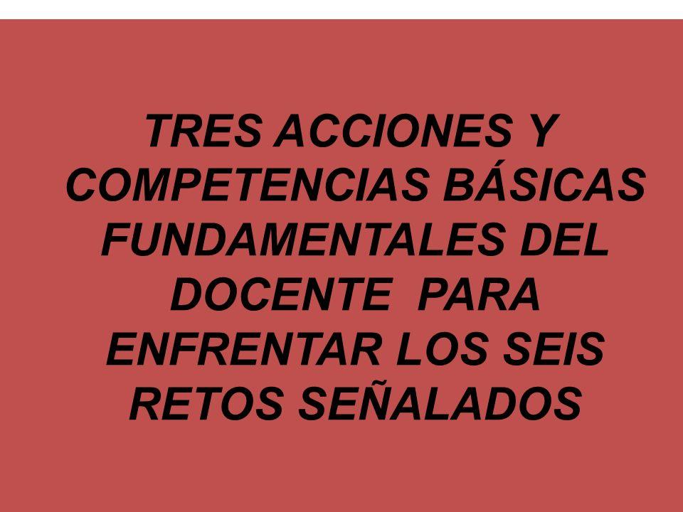TRES ACCIONES Y COMPETENCIAS BÁSICAS FUNDAMENTALES DEL DOCENTE PARA ENFRENTAR LOS SEIS RETOS SEÑALADOS