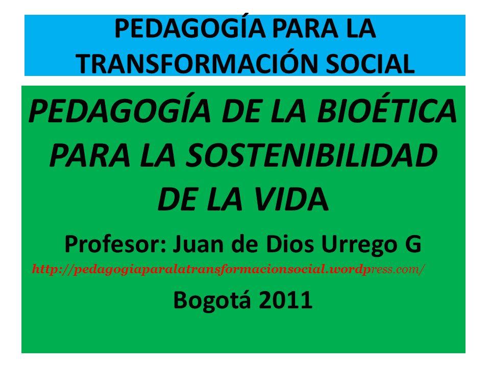 PEDAGOGÍA PARA LA TRANSFORMACIÓN SOCIAL PEDAGOGÍA DE LA BIOÉTICA PARA LA SOSTENIBILIDAD DE LA VIDA Profesor: Juan de Dios Urrego G http://pedagogiaparalatransformacionsocial.wordpress.com/ Bogotá 2011