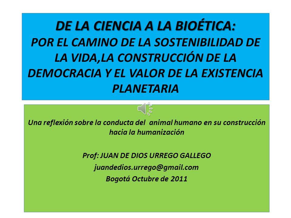 DE LA CIENCIA A LA BIOÉTICA: DE LA CIENCIA A LA BIOÉTICA: POR EL CAMINO DE LA SOSTENIBILIDAD DE LA VIDA,LA CONSTRUCCIÓN DE LA DEMOCRACIA Y EL VALOR DE LA EXISTENCIA PLANETARIA Una reflexión sobre la conducta del animal humano en su construcción hacia la humanización Prof: JUAN DE DIOS URREGO GALLEGO juandedios.urrego@gmail.com Bogotá Octubre de 2011
