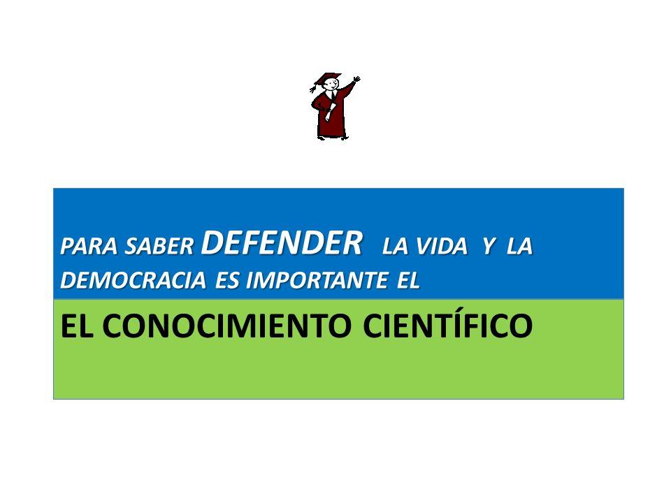 EL CONOCIMIENTO CIENTÍFICO PARA SABER DEFENDER LA VIDA Y LA DEMOCRACIA ES IMPORTANTE EL