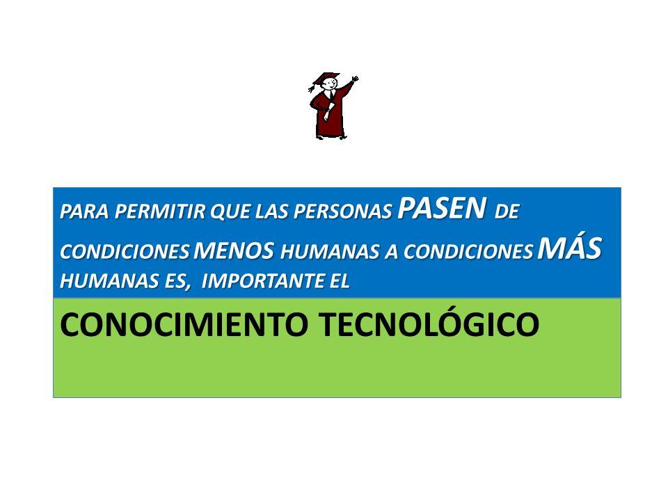 CONOCIMIENTO TECNOLÓGICO PARA PERMITIR QUE LAS PERSONAS PASEN DE CONDICIONES MENOS HUMANAS A CONDICIONES MÁS HUMANAS ES, IMPORTANTE EL