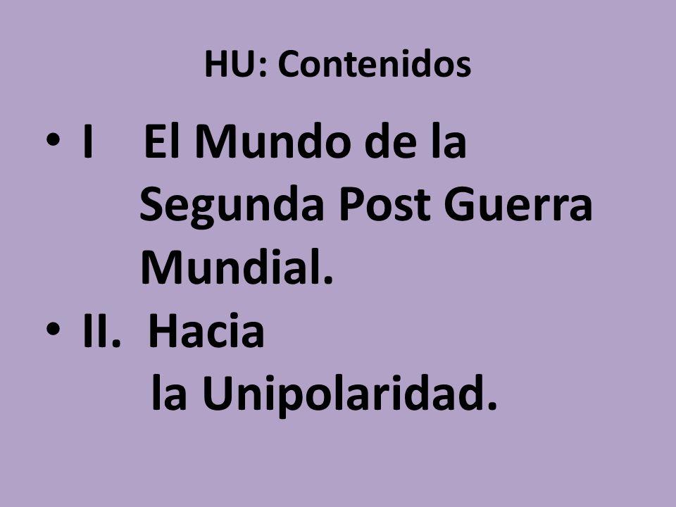 HU: Contenidos I El Mundo de la Segunda Post Guerra Mundial. II. Hacia la Unipolaridad.