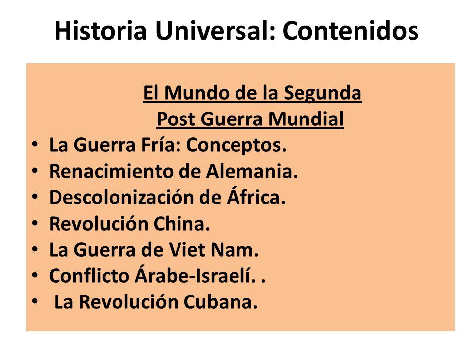 Historia Universal: Contenidos El Mundo de la Segunda Post Guerra Mundial La Guerra Fría: Conceptos. Renacimiento de Alemania. Descolonización de Áfri