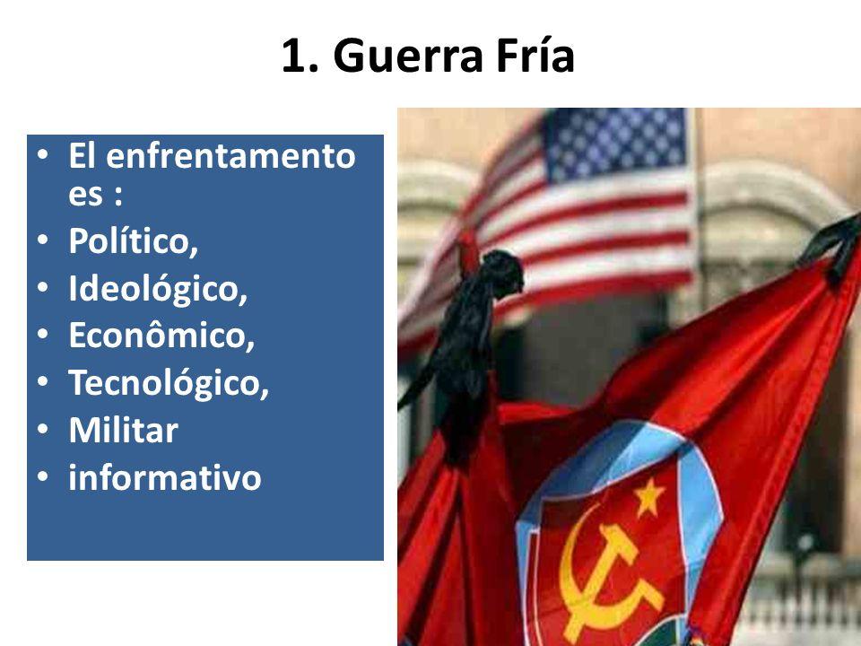1. Guerra Fría El enfrentamento es : Político, Ideológico, Econômico, Tecnológico, Militar informativo