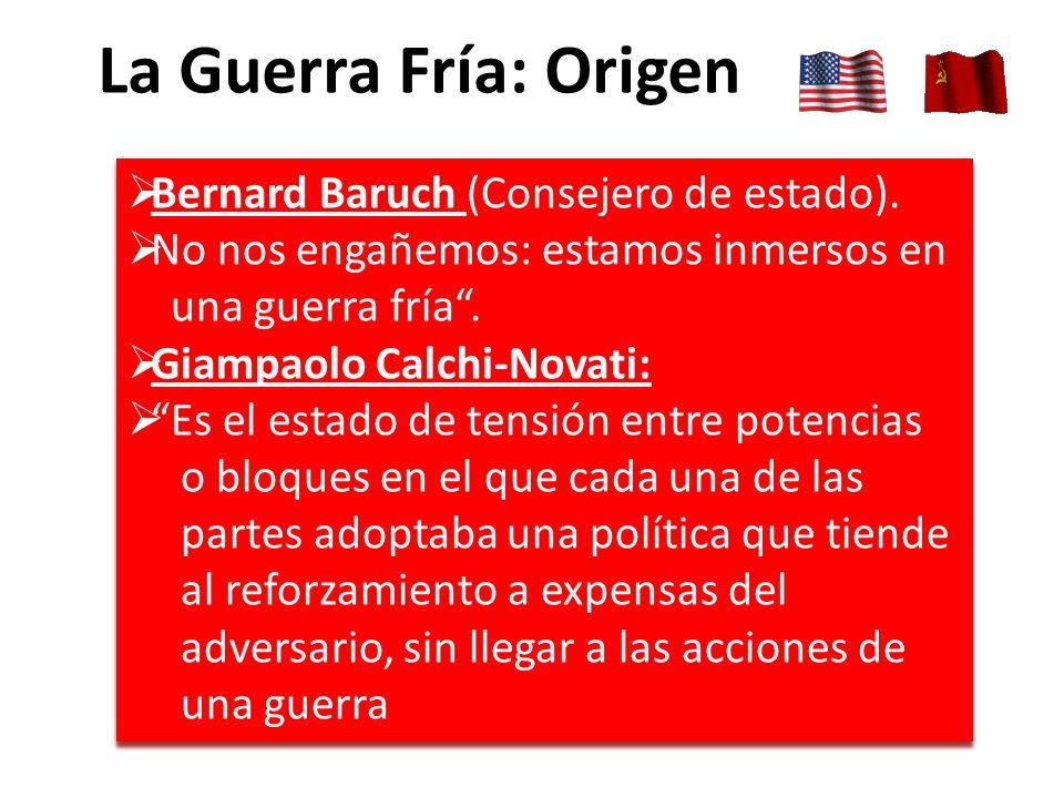 La Guerra Fría: Origen Bernard Baruch (Consejero de estado). No nos engañemos: estamos inmersos en una guerra fría. Giampaolo Calchi-Novati: Es el est