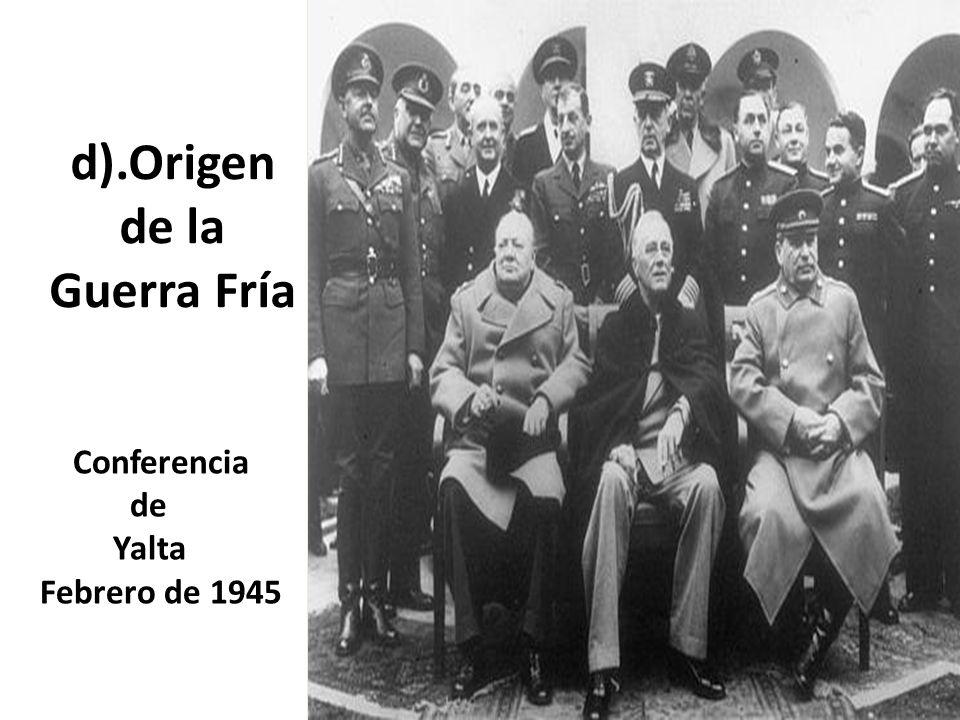 d).Origen de la Guerra Fría Conferencia de Yalta Febrero de 1945