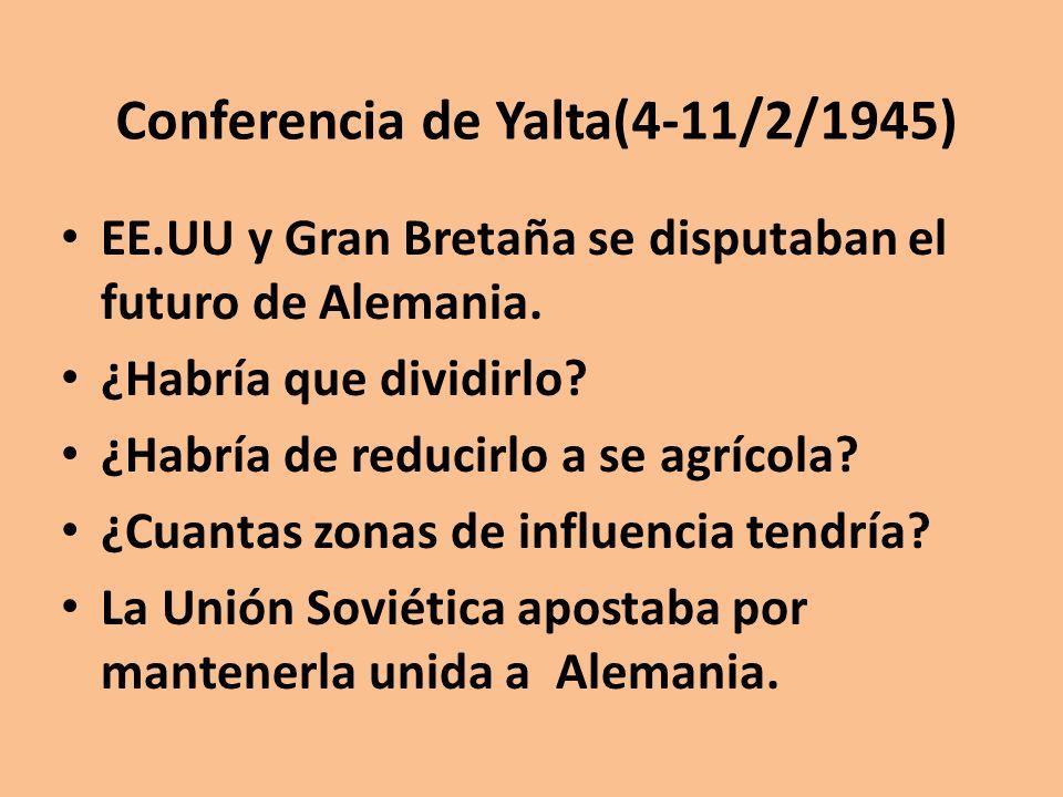 Conferencia de Yalta(4-11/2/1945) EE.UU y Gran Bretaña se disputaban el futuro de Alemania. ¿Habría que dividirlo? ¿Habría de reducirlo a se agrícola?