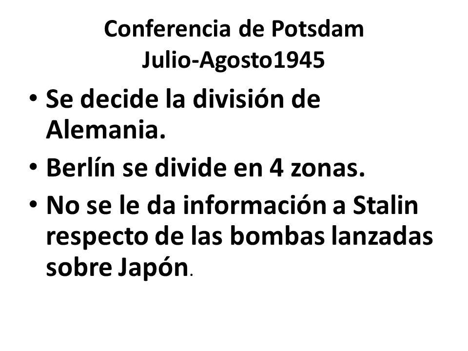 Conferencia de Potsdam Julio-Agosto1945 Se decide la división de Alemania. Berlín se divide en 4 zonas. No se le da información a Stalin respecto de l